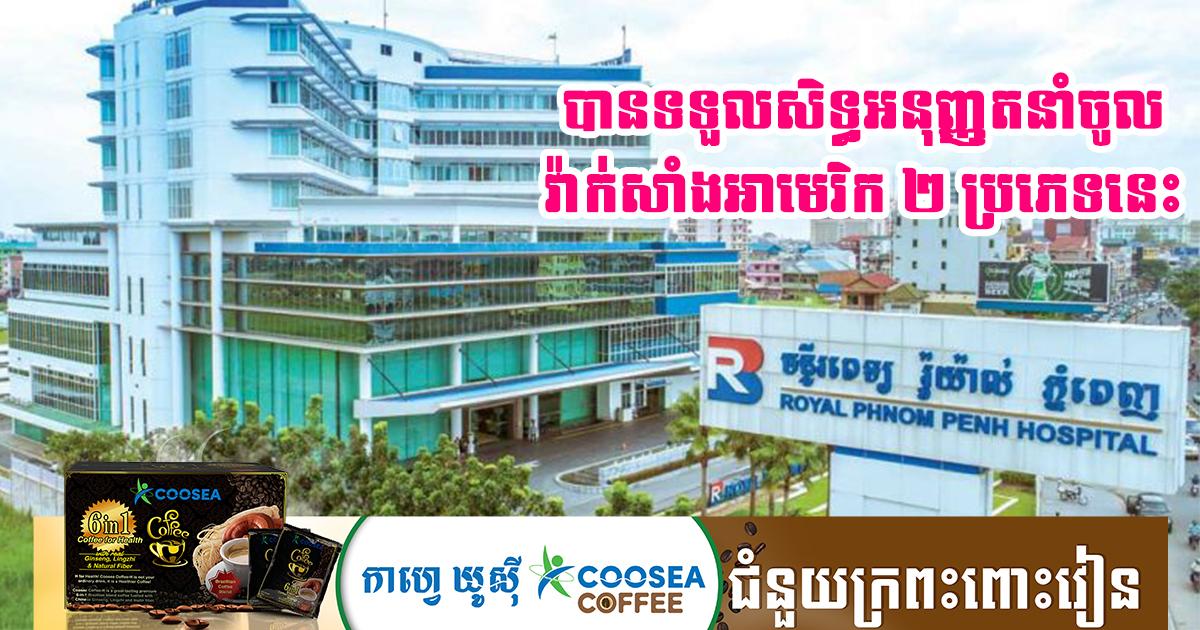 ឯកឧត្តម ខៀវ កាញារីទ្ធ បានបញ្ជាក់ឲ្យដឹងថា មន្ទីរពេទ្យ Royal Phnom Penh បានទទួលសិទ្ធិអនុញ្ញាតអោយនាំចូល និងគ្រប់គ្រងវ៉ាក់សាំងអាមេរិក ២ប្រភេទនេះ